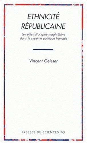 Ethnicite republicaine: Les elites d'origine maghrebine dans le systeme politique francais (...
