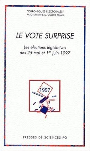 Le vote surprise: Les elections legislatives des 25 mai et 1er juin 1997 (Chroniques electorales) (...