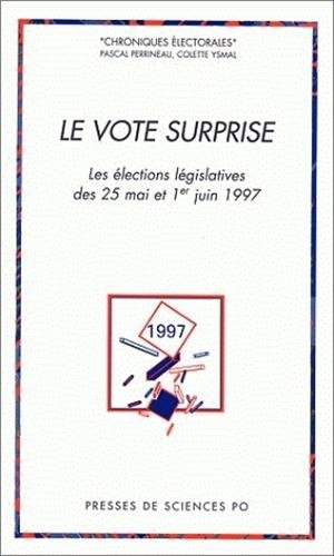 Le Vote Surprise: Les Elections Legislatives Des 25 Mai et 1er Juin 1997: Perrineau, Pascal; Ysmal,...