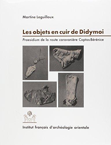 Les objets en cuir de Didymoi: Praesidium de la route caravaniere Coptos-Berenice: Leguilloux, M.