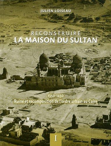 Reconstruire la maison du Sultan : Ruine et recomposition de l'ordre urbain au Caire (1350-...