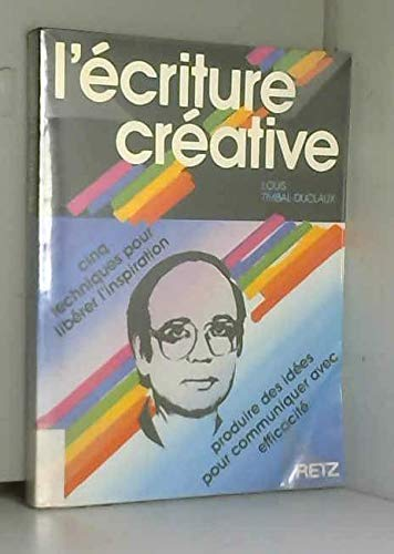 9782725611600: L'ecriture creative: Cinq techniques pour liberer l'inspiration, produire des idees pour communiquer avec efficacite (French Edition)