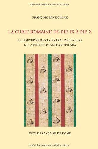 La Curie romaine de Pie IX à Pie X: Le gouvernement central de l'Église et la ...