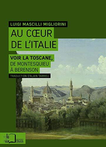 Au coeur de l'Italie Voir la Toscane de Montesquieu a Berenson: Mascilli Migliorini Luigi