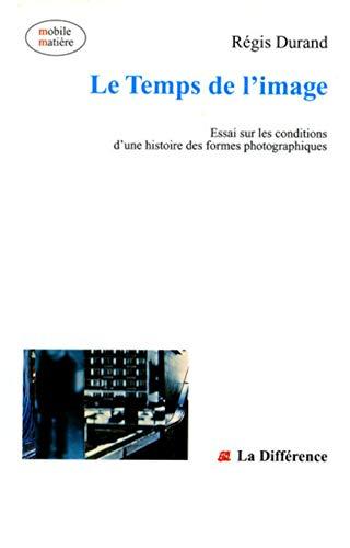 Le temps de l'image: Essai sur les conditions d'une histoire des formes photographiques (Mobile matière) (French Edition) (272911081X) by Régis Durand