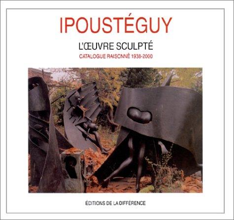 Ipousteguy: L'Oeuvre Sculpte, Catalogue Raisonne 1938-2000: Ipousteguy , Jean