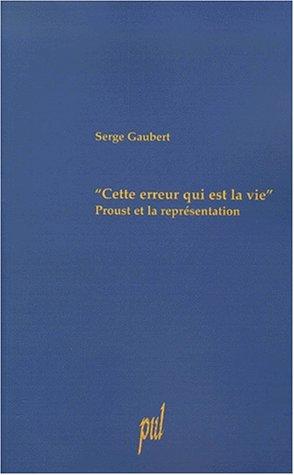 Cette erreur qui est la vie Proust et la representation: Gaubert Serge