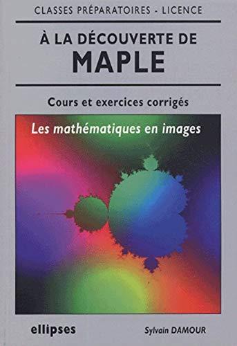 9782729822996: A la d�couverte de maple : Les math�matiques en images, cours et exercices corrig�s