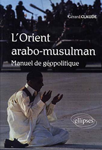L'orient Arabo-Musulman manuel de géopolitique: Gérard Claude