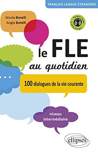 Le FLE au quotidien : 100 dialogues de la vie courante Niveau intermédiaire: Nicole Borelli