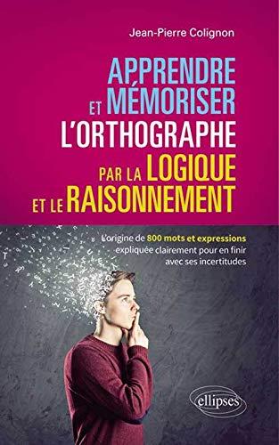 9782729882525: Apprendre et Mémoriser l'Orthographe par la Logique et le Raisonnement. l'Origine de 800 Mots et Expressions