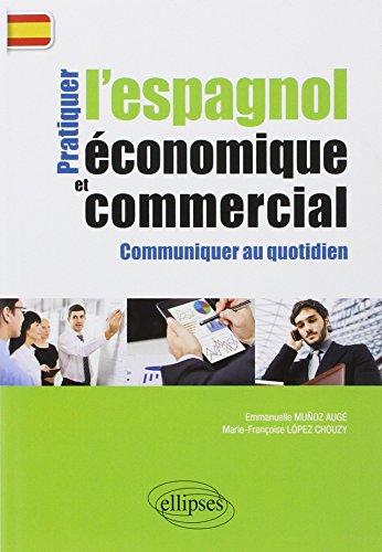 Pratiquer l'Espagnol Économique et Commercial Communiquer au: Marie-Françoise Lopez-Chouzy; Emmanuelle