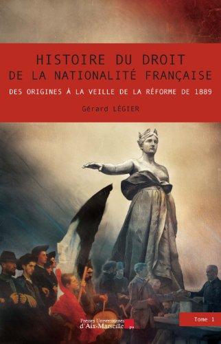 Histoire du droit de la nationalité française - Des origines à la veille de la réforme de 1889 - Gérard LEGIER