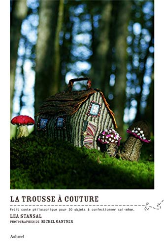 9782732447070: La trousse à couture : Petit conte philosophique pour 20 objets à confectionner soi-même