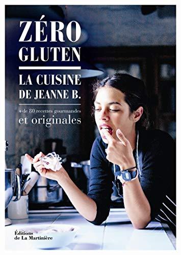 Zéro gluten : La cuisine de Jeanne B. + de 80 recettes gourmandes et originales: Jeanne B
