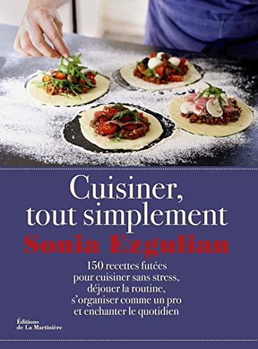 Cuisiner, tout simplement : 150 recettes futée pour cuisiner sans stress, déjouer la ...
