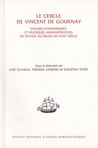 le cercle de Vincent de Gournay ; savoirs économiques et pratiques administratives en France...