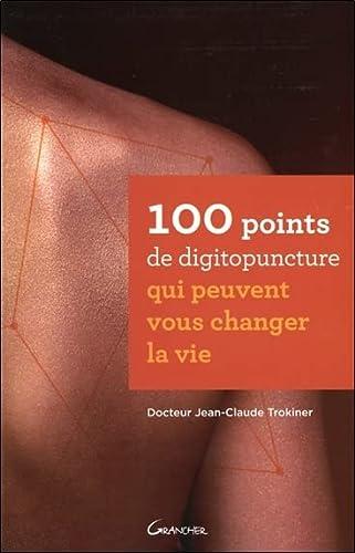 100 POINTS DE DIGITOPUNCTURE QUI PEUVENT VOUS CHANGER LA VIE: TROKINER JEAN-CLAUDE
