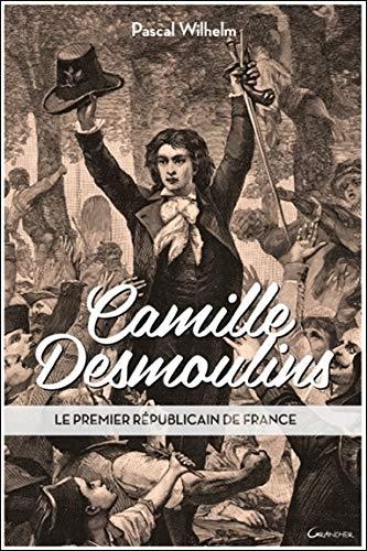 CAMILLE DESMOULINS : LE PREMIER RÉPUBLICAIN DE FRANCE: WILHEM PASCAL