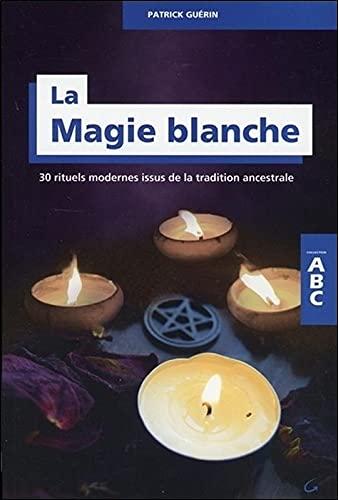 La Magie blanche - 30 rituels modernes: Patrick Guérin