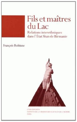 Fils et maîtres du lac : relations interethniques dans l'Etat Shan de Birmanie: Robinne,...