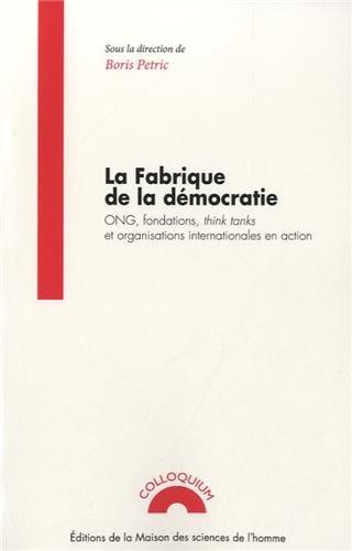 La fabrique de la démocratie : ONG, fondations, think tanks et organisations internationales...