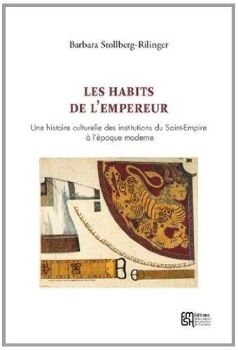 Les vieux habits de l'Empereur : Une histoire culturelle des institutions du Saint-Empire &...