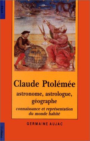 Claude Ptolemee, Astronome, Astrologue, Geographe: Connaissance Et Representation Du Monde Habite: ...