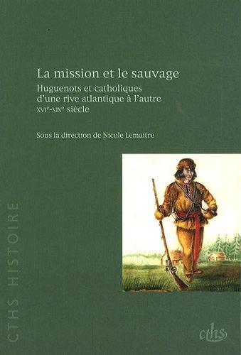 9782735506972: La mission et le sauvage : Huguenots et catholiques d'une rive atlantique � l'autre, XVIe-XIXe si�cle