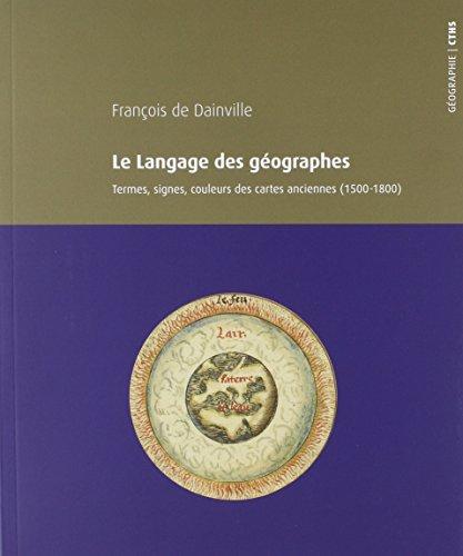 LE LANGAGE DES GÉOGRAPHES: TERMES, SIGNES, COULEURS: DAINVILLE FRANÇOIS DE