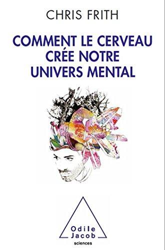 COMMENT LE CERVEAU CRÉE NOTRE UNIVERS MENTAL: FRITH CHRIS