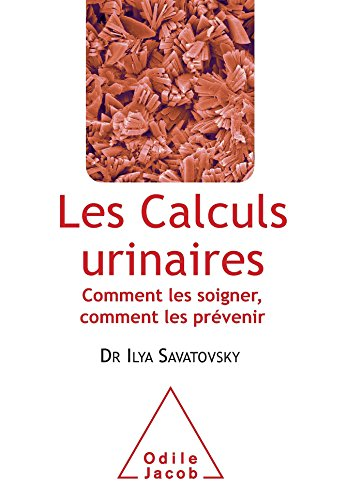 CALCULS URINAIRES (LES) : COMMENT LES SOIGNER, COMMENT LES PRÉVENIR: SAVATOVSKY ILYA