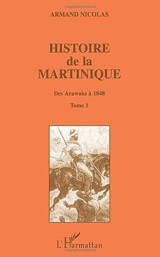 Histoire de la Martinique: Tome 1 - Des Arawaks à 1848 (French Edition): Armand Nicolas