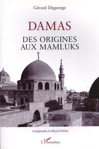 Damas: Des origines aux Mamluks (Comprendre le Moyen-Orient) (French Edition) (2738452337) by Gerard Degeorge