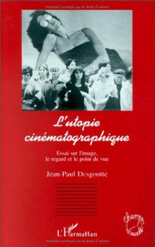 L'utopie cinématographique: Essai sur l'image, le regard: Jean-Paul Desgoutte