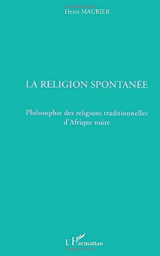 La religion spontanée: Philosophie des religions traditionnelles: Henri Maurier