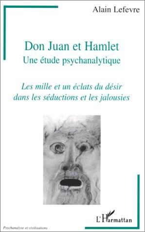 Don Juan et Hamlet: Une ?tude psychanalytique : les mille et un ?clats du d?sir dans les s?ductions...