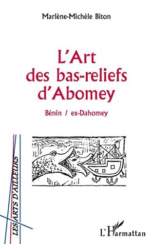 L'art des bas-reliefs d'Abomey: Bénin, ex-Dahomey: Marlène-Michèle Biton