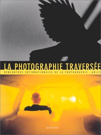 La photographie traversee: Resonances, croisements, disparitions : Rencontres internationales de la...