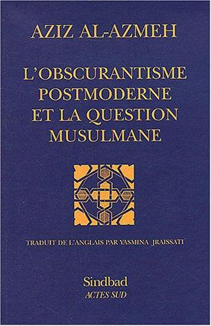 L'obscurantisme postmoderne et la question musulmane: Aziz Al-Azmeh