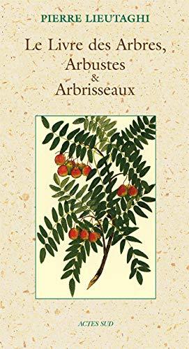 Le Livre des Arbres, Arbustes et Arbrisseaux (French Edition): Pierre Lieutaghi