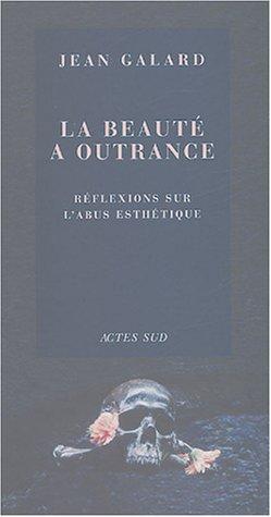 La beauté à outrance: Réflexions sur l'abus esthétique (2742752609) by Jean Galard