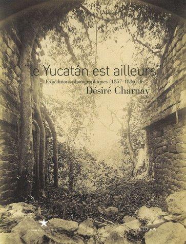 9782742765270: Le Yucatan est ailleurs : Expéditions photographiques (1857-1886) de Désiré Charnay