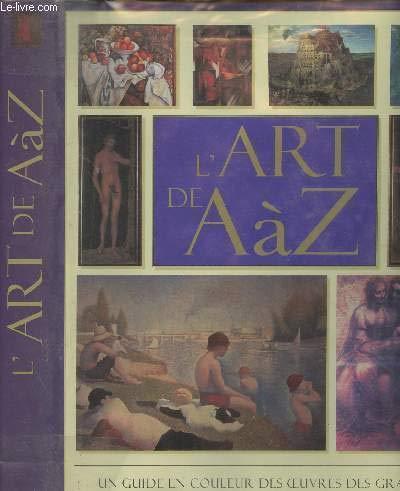 9782743406745: L'art de A à Z. un guide en couleur des oeuvres des grands artistes du monde, de fra angelico a andy warhol.