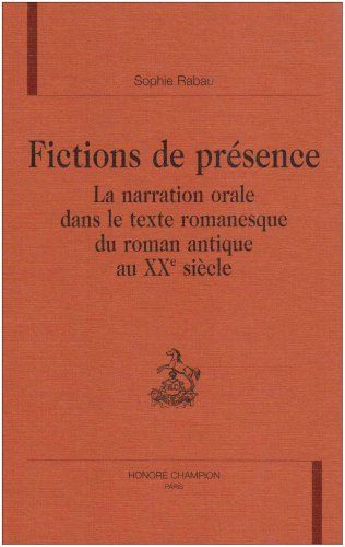 Fictions De Presence: La Narration Orale Dans Le Texte Romanesque Du Roman Antique Au XXe Siecle: ...