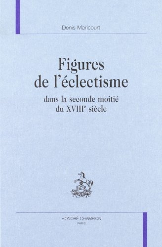 Figures de l'eclectisme dans la seconde moitie du XVIIIe siecle: Maricourt, Denis.