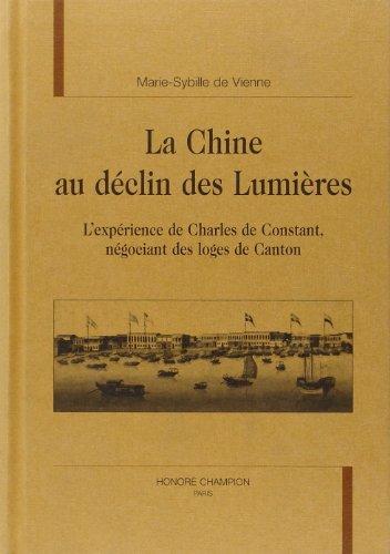 La Chine au declin des lumieres. L'experience de Charles de Constant negociant des loges de ...