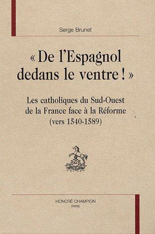 9782745314659: De l'Espagnol dedans le ventre ! : Les catholiques du Sud-Ouest de la France face à la réforme vers 1540-1589