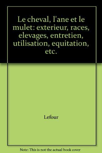 9782745804853: Le Cheval, l'Ane et le Mulet: Exterieur, Races, Elevages, Entretien, Utilisation, Equitation, etc.