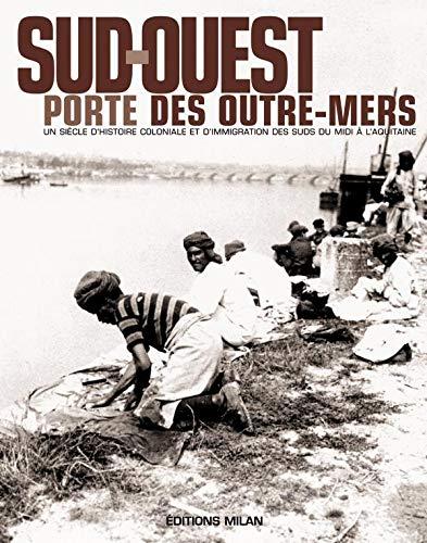 9782745924018: Sud-Ouest, porte des outre-mers : Histoire coloniale & immigration des suds, du Midi � l'Aquitaine